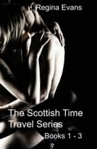 The Scottish Time Travel Series Books 1 - 3 - The Scottish Time Travel Series Books 1 - 3 ebook by Regina Evans