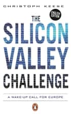The Silicon Valley Challenge - A Wake-Up Call for Europe ebook by Christoph Keese