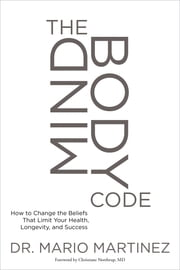 The MindBody Code - How to Change the Beliefs that Limit Your Health, Longevity, and Success ebook by Mario Martinez, PsyD,Dr. Christiane Northrup