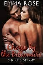 Chosen by the Billionaire - Short & Steamy ebook by Emma Rose