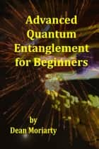 Advanced Quantum Entanglement for Beginners ebook by Dean Moriarty