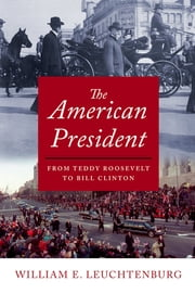 The American President - From Teddy Roosevelt to Bill Clinton ebook by William E. Leuchtenburg