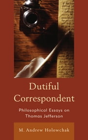 Dutiful Correspondent - Philosophical Essays on Thomas Jefferson ebook by M. Andrew Holowchak