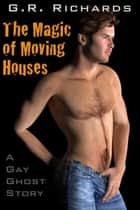 The Magic of Moving Houses: A Gay Ghost Story ebook by G.R. Richards