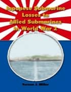 Japanese Submarine Losses to Allied Submarines In World War 2 ebook by Vernon J. Miller