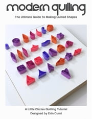 Modern Quilling - The Ultimate Guide To Making Quilled Shapes ebook by Erin Curet