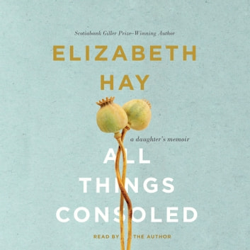 All Things Consoled - A daughter's memoir audiobook by Elizabeth Hay