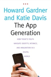 The App Generation - How Today's Youth Navigate Identity, Intimacy, and Imagination in a Digital World ebook by Howard Gardner,Katie Davis