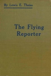 The Flying Reporter ebook by Lewis E. Theiss
