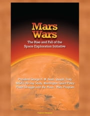 Mars Wars: The Rise and Fall of the Space Exploration Initiative - President George H. W. Bush, Quayle, Truly, NASA's 90-Day Study, Washington Space Policy Power Struggle over the Moon - Mars Program ebook by Progressive Management
