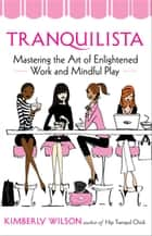 Tranquilista - Mastering the Art of Enlightened Work and Mindful Play ebook by Kimberly Wilson