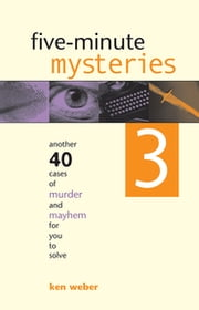 Five-minute Mysteries 3 - Another 40 Cases of Murder and Mayhem for You to Solve ebook by Ken Weber