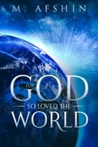 For God So Loved the World ebook by M. Afshin