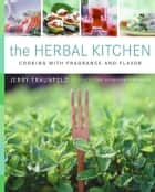The Herbal Kitchen - Cooking with Fragrance and Flavor ebook by Jerry Traunfeld