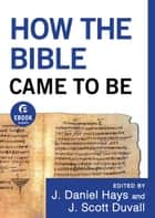 How the Bible Came to Be (Ebook Shorts) ebook by J. Daniel Hays, J. Scott Duvall