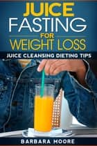 Juice Fasting For Weight Loss ebook by Barbara Moore