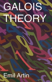 Galois Theory - Lectures Delivered at the University of Notre Dame by Emil Artin (Notre Dame Mathematical Lectures, ebook by Arthur N. Milgram, Emil Artin