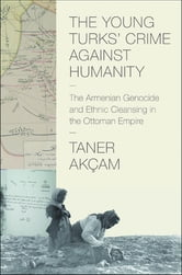 The Young Turks' Crime against Humanity - The Armenian Genocide and Ethnic Cleansing in the Ottoman Empire ebook by Taner Akçam