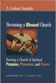 Becoming a Blessed Church - Forming a Church of Spiritual Purpose, Presence, and Power ebook by N. Graham Standish