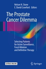 The Prostate Cancer Dilemma - Selecting Patients for Active Surveillance, Focal Ablation and Definitive Therapy ebook by Nelson N. Stone,E. David Crawford