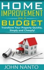 Home Improvement On A Budget: Transform Your Property Quickly, Simply And Cheaply! ebook by John Nanto