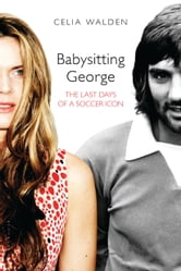 Babysitting George - The Last Days of a Soccer Icon ebook by Celia Walden