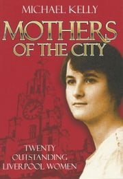 Mothers Of The City: Twenty Outstanding Liverpool Women ebook by Michael Kelly