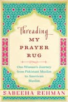 Threading My Prayer Rug ebook by Sabeeha Rehman