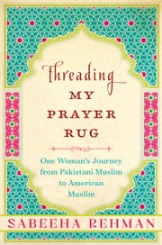 Threading My Prayer Rug - One Woman's Journey from Pakistani Muslim to American Muslim ebook by Sabeeha Rehman