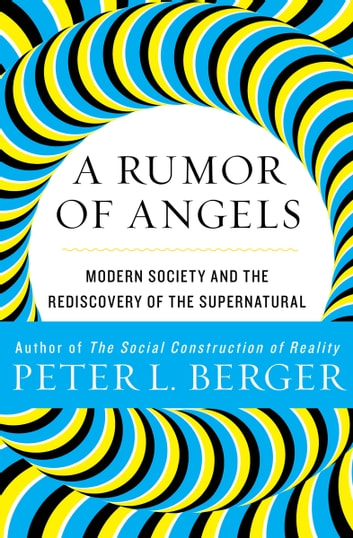 A Rumor of Angels: Modern Society and the Rediscovery of the Supernatural - Modern Society and the Rediscovery of the Supernatural ebook by Peter L. Berger