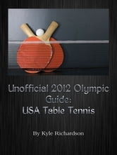 Unofficial 2012 Olympic Guides: USA Table Tennis ebook by Kyle Richardson