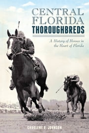 Central Florida Thoroughbreds - A History of Horses in the Heart of Florida ebook by Charlene R. Johnson