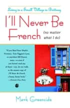I'll Never Be French (no matter what I do) ebook by Mark Greenside