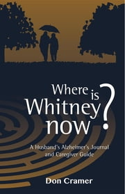 Where is Whitney now? - A Husband's Alzheimer's Journal and Caregiver Guide ebook by Don Cramer