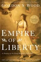 Empire of Liberty:A History of the Early Republic, 1789-1815 - A History of the Early Republic, 1789-1815 ebook by Gordon S. Wood