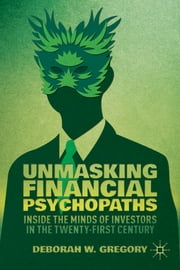 Unmasking Financial Psychopaths - Inside the Minds of Investors in the Twenty-First Century ebook by Deborah W. Gregory