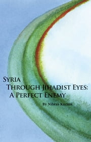Syria through Jihadist Eyes - A Perfect Enemy ebook by Nibras Kazimi