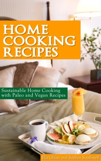 Home Cooking Recipes - Sustainable Home Cooking with Paleo and Vegan Recipes ebook by Elia Glazer,Southwell Suellen