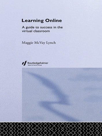 Learning Online - A Guide to Success in the Virtual Classroom ebook by Maggie McVay Lynch