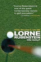 This Round's On Me - Lorne Rubenstein On Golf ebook by Lorne Rubenstein