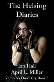 The Helsing Diaries (Vampires Don't Cry; Book 2) ebook by April L. Miller