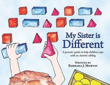 My Sister is Different - A Parents' Guide to Helping Children Cope with an Autistic Sibling ebook by Barbara J. Morvay