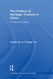 The Politics of Heritage Tourism in China - A View from Lijiang ebook by Xiaobo Su,Peggy Teo