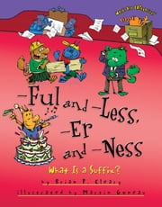 -Ful and -Less, -Er and -Ness - What Is a Suffix? ebook by Martin Goneau, Brian P. Cleary