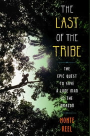 The Last of the Tribe - The Epic Quest to Save a Lone Man in the Amazon ebook by Monte Reel