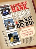 Hammerin' Hank, George Almighty and the Say Hey Kid ebook by John Rosengren