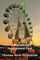 Lovemaking's Amusement Park ebook by Thomas Mark Wickstrom