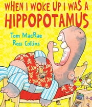 When I Woke Up I Was a Hippopotamus ebook by Tom  MacRae,Ross  Collins