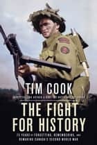 The Fight for History - 75 Years of Forgetting, Remembering, and Remaking Canada's Second World War ebook by Tim Cook