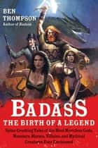 Badass: The Birth of a Legend - Spine-Crushing Tales of the Most Merciless Gods, Monsters, Heroes, Villains, and Mythical Creatures Ever Envisioned ebook by Ben Thompson